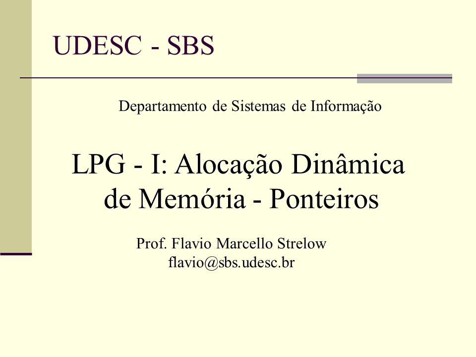 UDESC - SBS Departamento de Sistemas de Informação LPG - I: Alocação Dinâmica de Memória - Ponteiros Prof. Flavio Marcello Strelow flavio@sbs.udesc.br