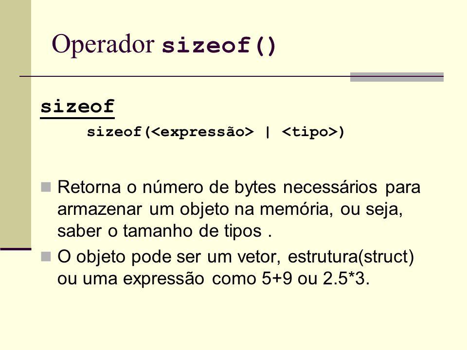 Operador sizeof() sizeof sizeof( | ) Retorna o número de bytes necessários para armazenar um objeto na memória, ou seja, saber o tamanho de tipos. O o