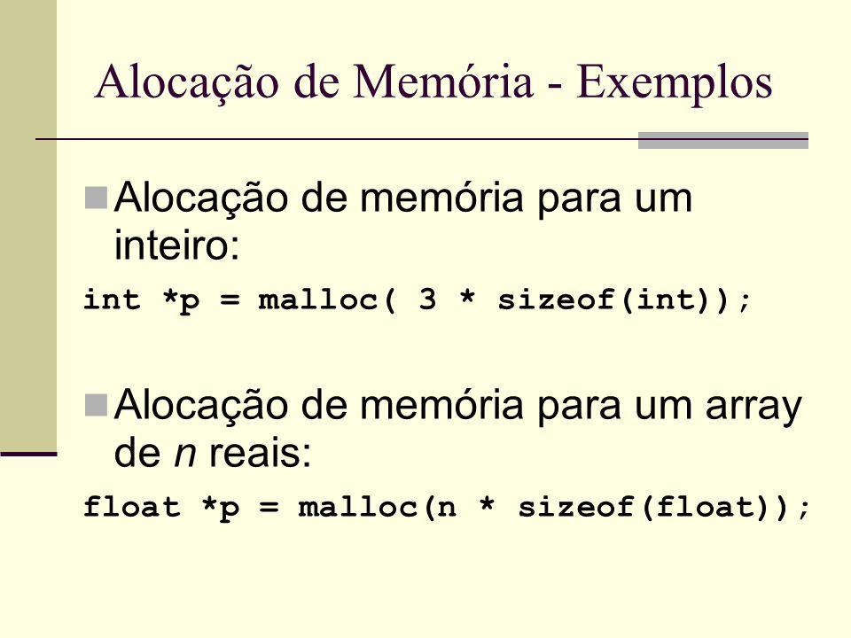 Alocação de Memória - Exemplos Alocação de memória para um inteiro: int *p = malloc( 3 * sizeof(int)); Alocação de memória para um array de n reais: f