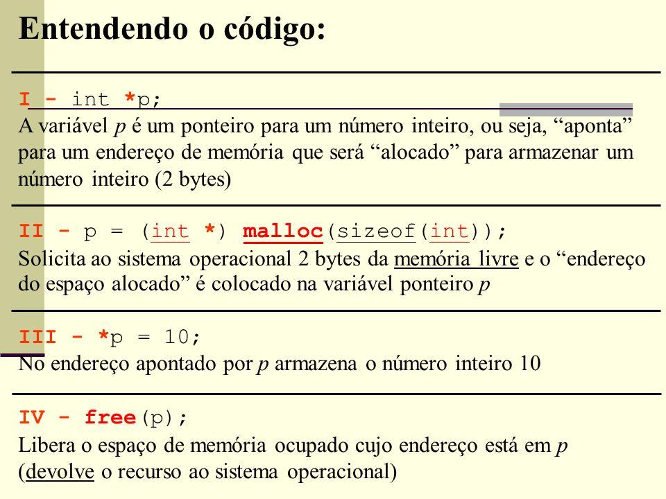 Entendendo o código: I - int *p; A variável p é um ponteiro para um número inteiro, ou seja, aponta para um endereço de memória que será alocado para