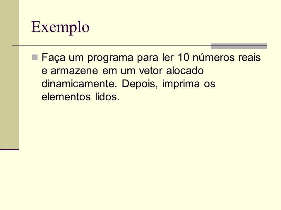 Exemplo Faça um programa para ler 10 números reais e armazene em um vetor alocado dinamicamente. Depois, imprima os elementos lidos.