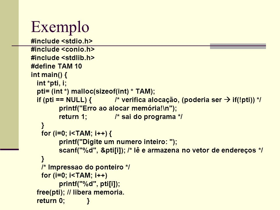 Exemplo #include #define TAM 10 int main() { int *pti, i; pti= (int *) malloc(sizeof(int) * TAM); if (pti == NULL) {/* verifica alocação, (poderia ser