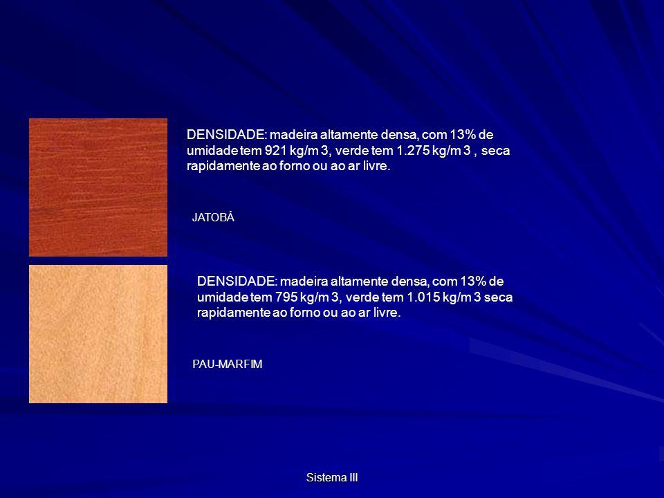 Sistema III JATOBÁ PAU-MARFIM DENSIDADE: madeira altamente densa, com 13% de umidade tem 795 kg/m 3, verde tem 1.015 kg/m 3 seca rapidamente ao forno ou ao ar livre.