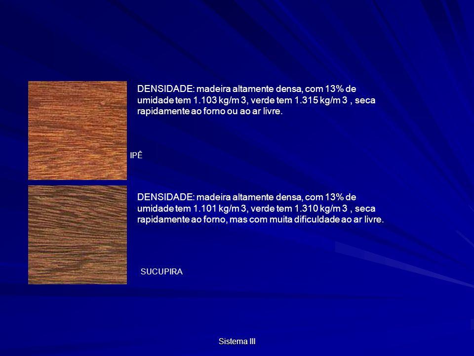 Sistema III IPÊ SUCUPIRA DENSIDADE: madeira altamente densa, com 13% de umidade tem 1.103 kg/m 3, verde tem 1.315 kg/m 3, seca rapidamente ao forno ou ao ar livre.