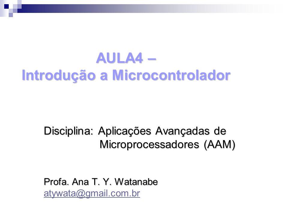 AULA4 – Introdução a Microcontrolador Disciplina: Aplicações Avançadas de Microprocessadores (AAM) Microprocessadores (AAM) Profa. Ana T. Y. Watanabe