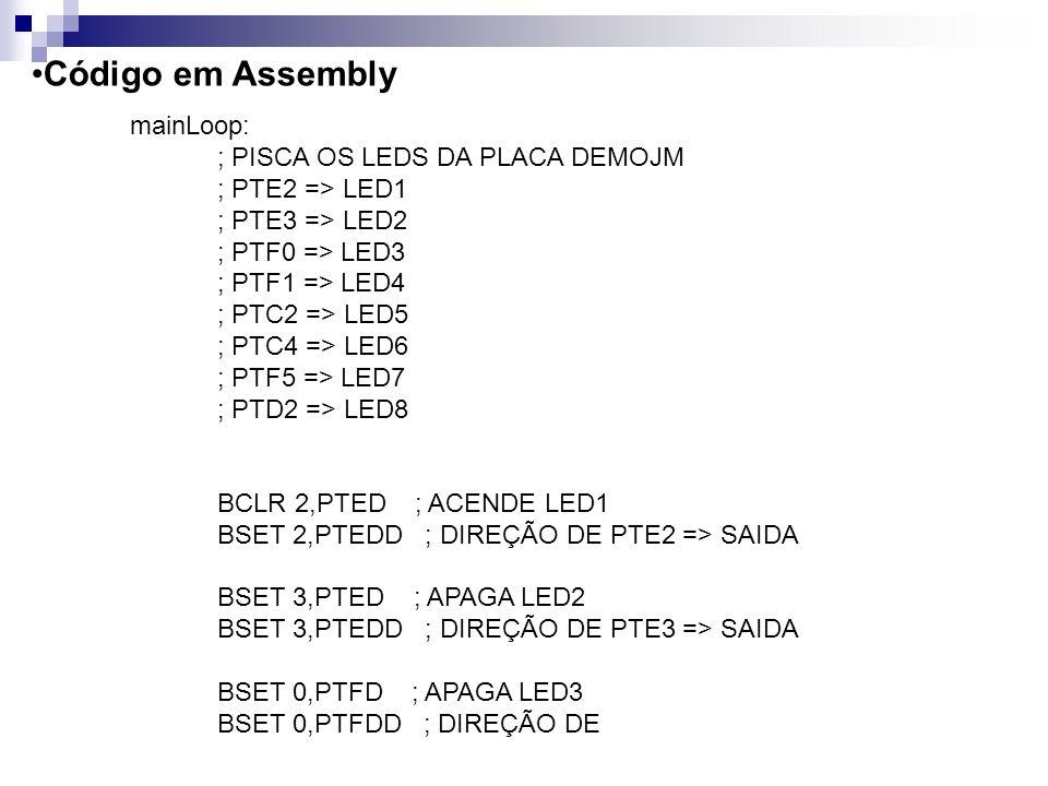 Código em Assembly mainLoop: ; PISCA OS LEDS DA PLACA DEMOJM ; PTE2 => LED1 ; PTE3 => LED2 ; PTF0 => LED3 ; PTF1 => LED4 ; PTC2 => LED5 ; PTC4 => LED6