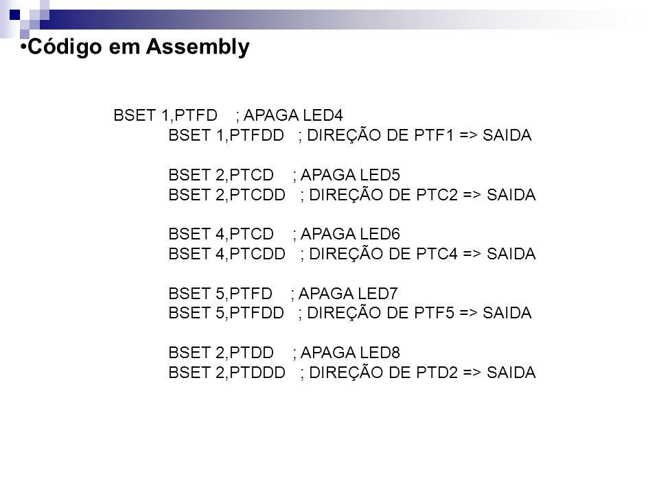 Código em Assembly BSET 1,PTFD ; APAGA LED4 BSET 1,PTFDD ; DIREÇÃO DE PTF1 => SAIDA BSET 2,PTCD ; APAGA LED5 BSET 2,PTCDD ; DIREÇÃO DE PTC2 => SAIDA B