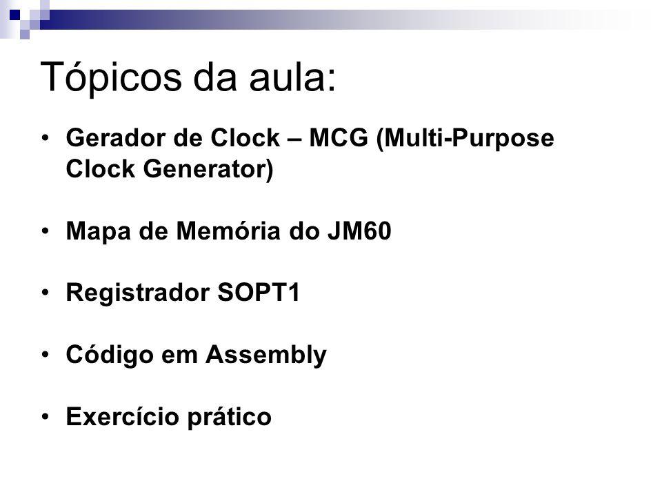 Gerador de Clock – MCG (Multi- Purpose Clock Generator) O módulo gerador de Clock (MCG) fornece várias opções de fonte de clock para o MCU; O módulo pode ser selecionado por filtro de sincronização por freqüência-locked loop (FLL) ou por phase-locked loop (PLL); Também pode ser selecionado por referência interna ou externa (XOSC) com cristal; Qualquer que seja a fonte de clock escolhido, ele é passado através de um divisor de bus reduzida que permite uma menor freqüência de clock de saída.