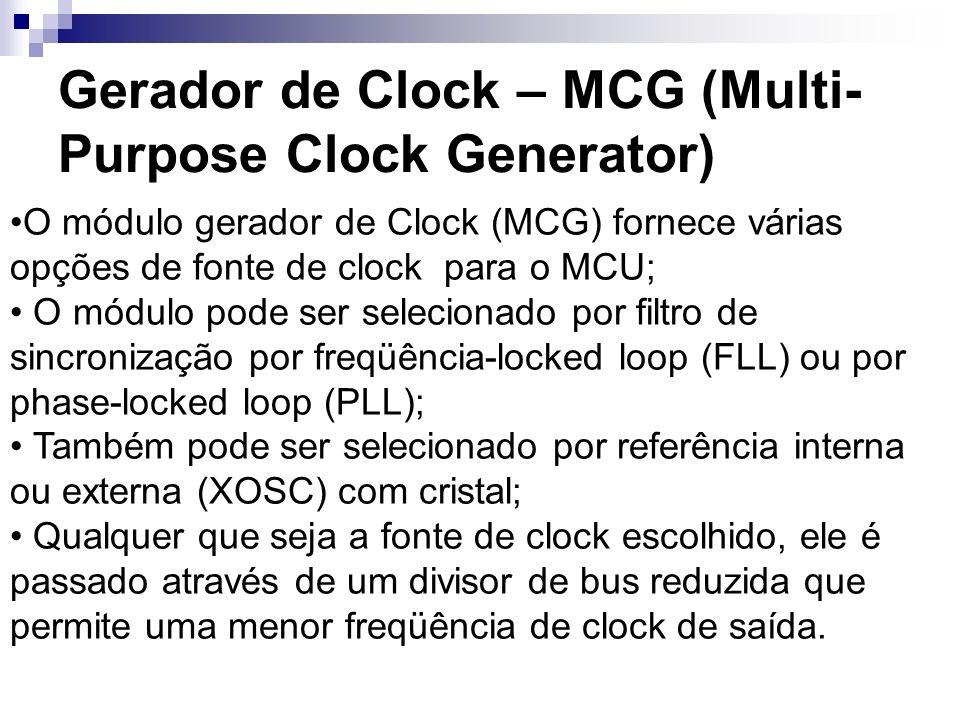 Gerador de Clock – MCG (Multi- Purpose Clock Generator) O módulo gerador de Clock (MCG) fornece várias opções de fonte de clock para o MCU; O módulo p