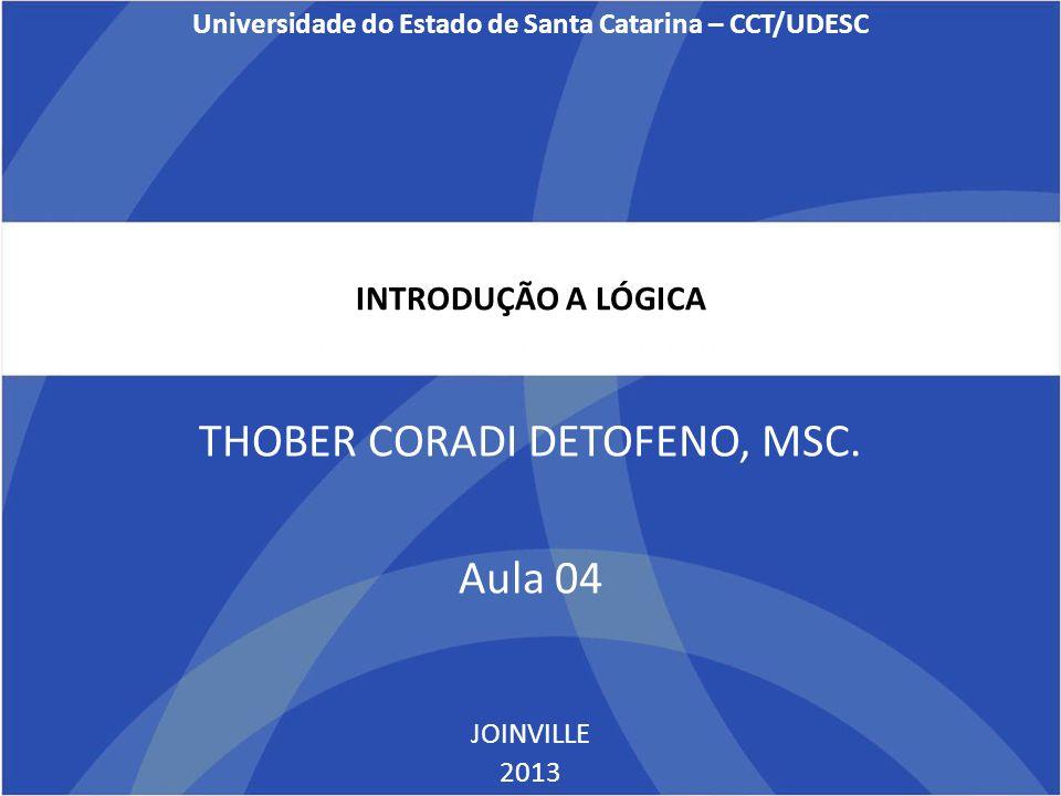 INTRODUÇÃO A LÓGICA THOBER CORADI DETOFENO, MSC. Aula 04 JOINVILLE 2013 Universidade do Estado de Santa Catarina – CCT/UDESC
