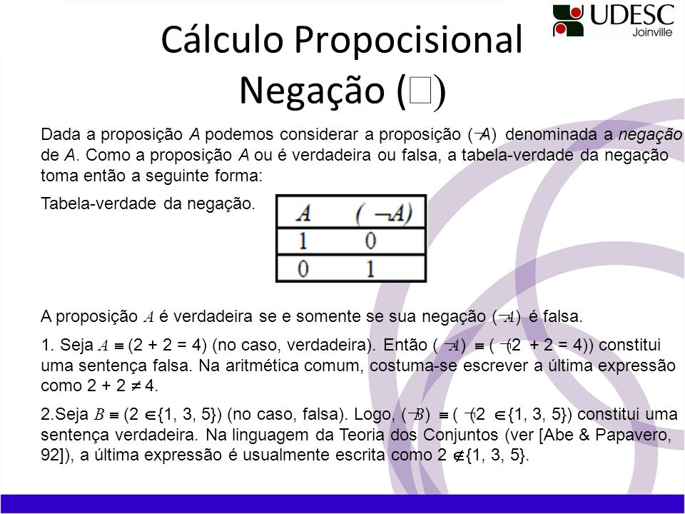 Cálculo Propocisional Negação ( Dada a proposição A podemos considerar a proposição ( A) denominada a negação de A. Como a proposição A ou é verdadeir