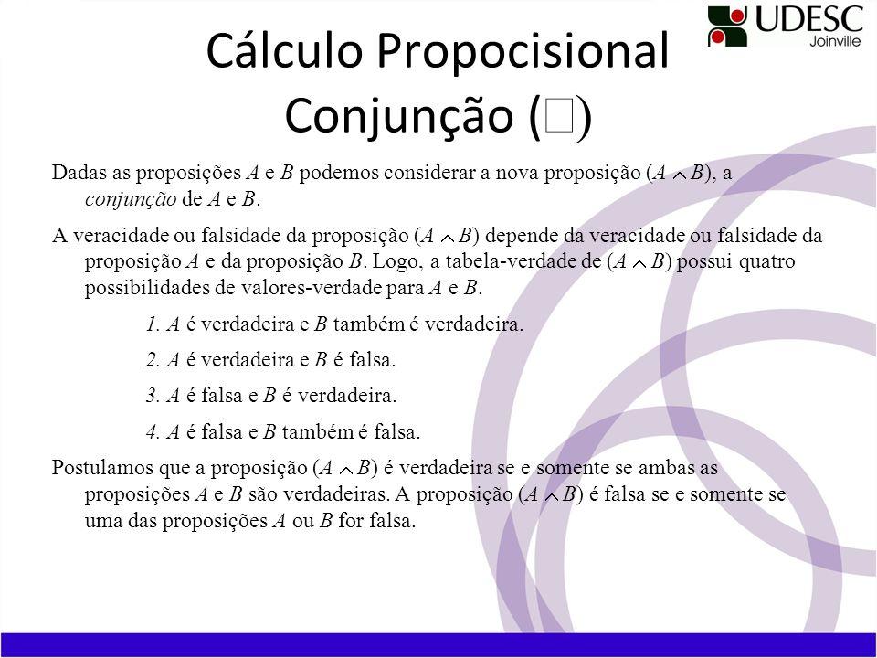 Cálculo Propocisional Conjunção ( Dadas as proposições A e B podemos considerar a nova proposição (A B), a conjunção de A e B. A veracidade ou falsida