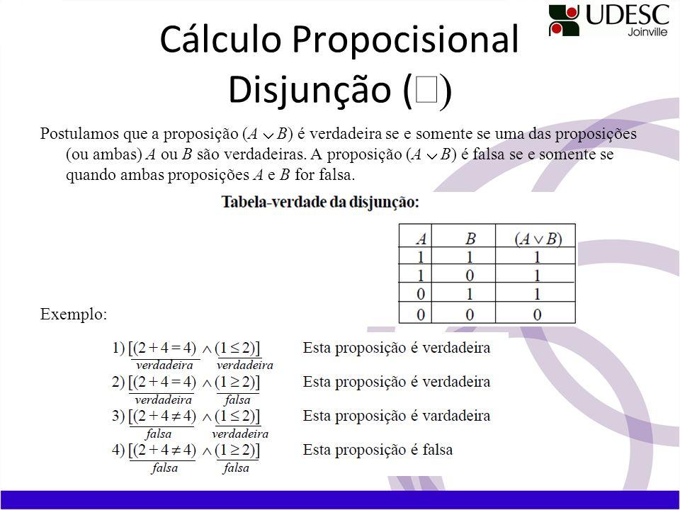 Cálculo Propocisional Disjunção ( Postulamos que a proposição (A B) é verdadeira se e somente se uma das proposições (ou ambas) A ou B são verdadeiras