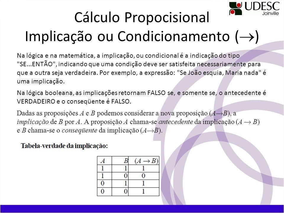 Cálculo Propocisional Implicação ou Condicionamento ( ) Na lógica e na matemática, a implicação, ou condicional é a indicação do tipo SE...ENTÃO , indicando que uma condição deve ser satisfeita necessariamente para que a outra seja verdadeira.