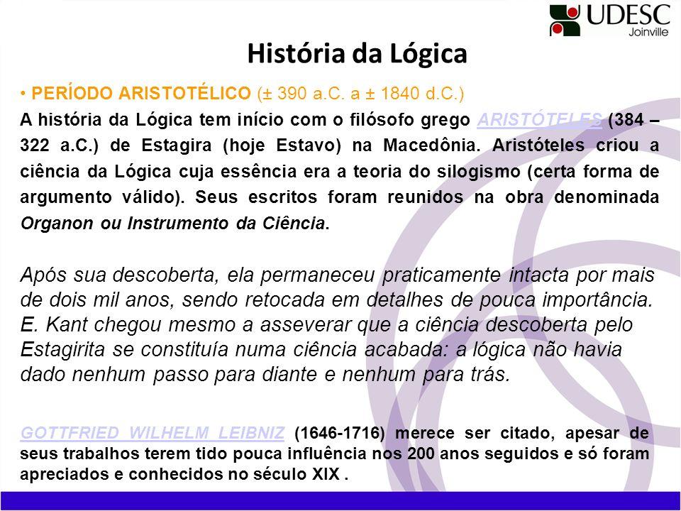 História da Lógica PERÍODO ARISTOTÉLICO (± 390 a.C. a ± 1840 d.C.) A história da Lógica tem início com o filósofo grego ARISTÓTELES (384 – 322 a.C.) d