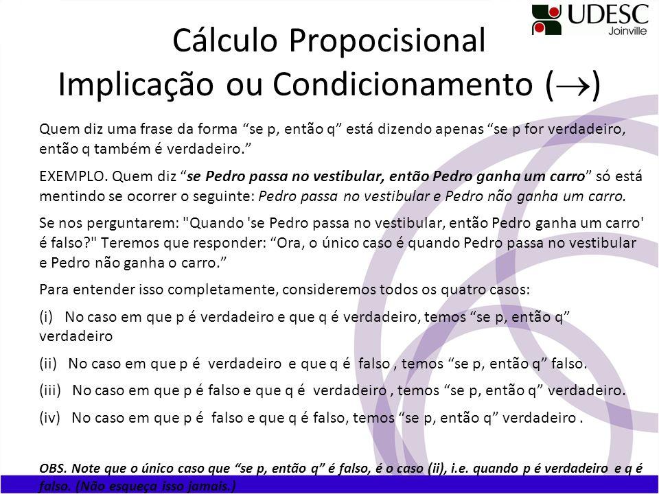 Cálculo Propocisional Implicação ou Condicionamento ( ) Quem diz uma frase da forma se p, então q está dizendo apenas se p for verdadeiro, então q também é verdadeiro.