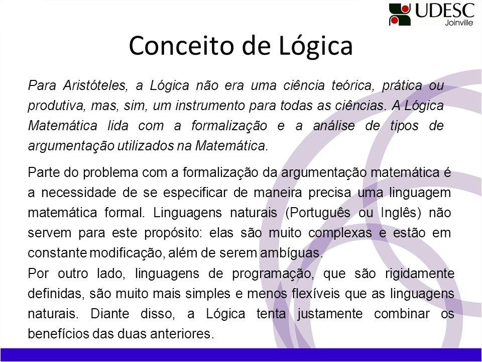 Conceito de Lógica Para Aristóteles, a Lógica não era uma ciência teórica, prática ou produtiva, mas, sim, um instrumento para todas as ciências. A Ló