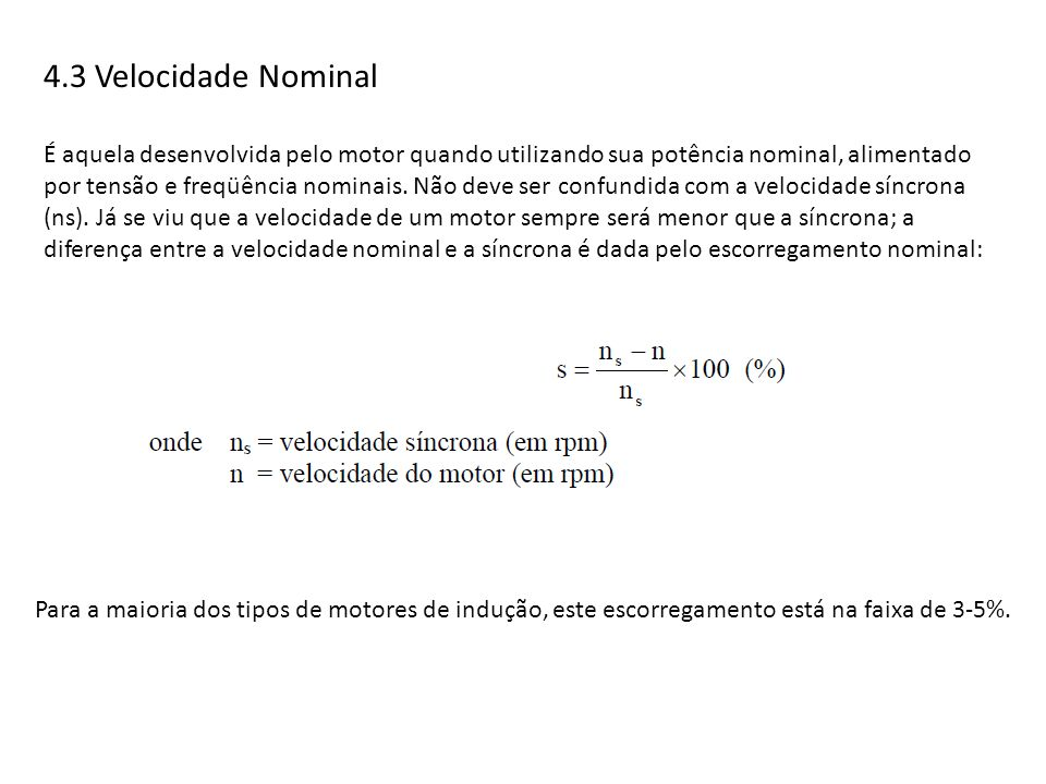 4.3 Velocidade Nominal É aquela desenvolvida pelo motor quando utilizando sua potência nominal, alimentado por tensão e freqüência nominais. Não deve
