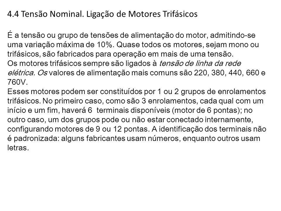 4.4 Tensão Nominal. Ligação de Motores Trifásicos É a tensão ou grupo de tensões de alimentação do motor, admitindo-se uma variação máxima de 10%. Qua