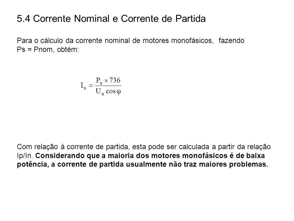 5.4 Corrente Nominal e Corrente de Partida Para o cálculo da corrente nominal de motores monofásicos, fazendo Ps = Pnom, obtém: Com relação à corrente