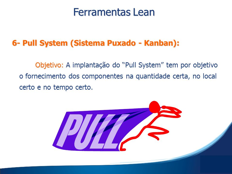 Objetivo: Objetivo: A implantação do Pull System tem por objetivo o fornecimento dos componentes na quantidade certa, no local certo e no tempo certo.