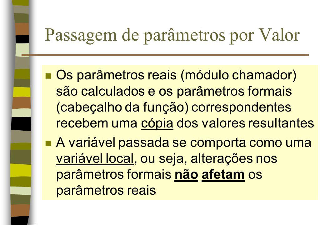 Passagem de parâmetros por Valor n Os parâmetros reais (módulo chamador) são calculados e os parâmetros formais (cabeçalho da função) correspondentes