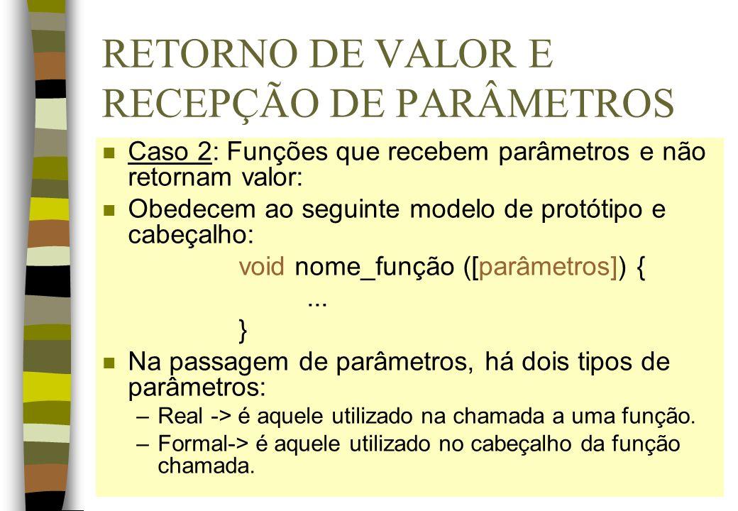RETORNO DE VALOR E RECEPÇÃO DE PARÂMETROS n Caso 2: Funções que recebem parâmetros e não retornam valor: n Obedecem ao seguinte modelo de protótipo e