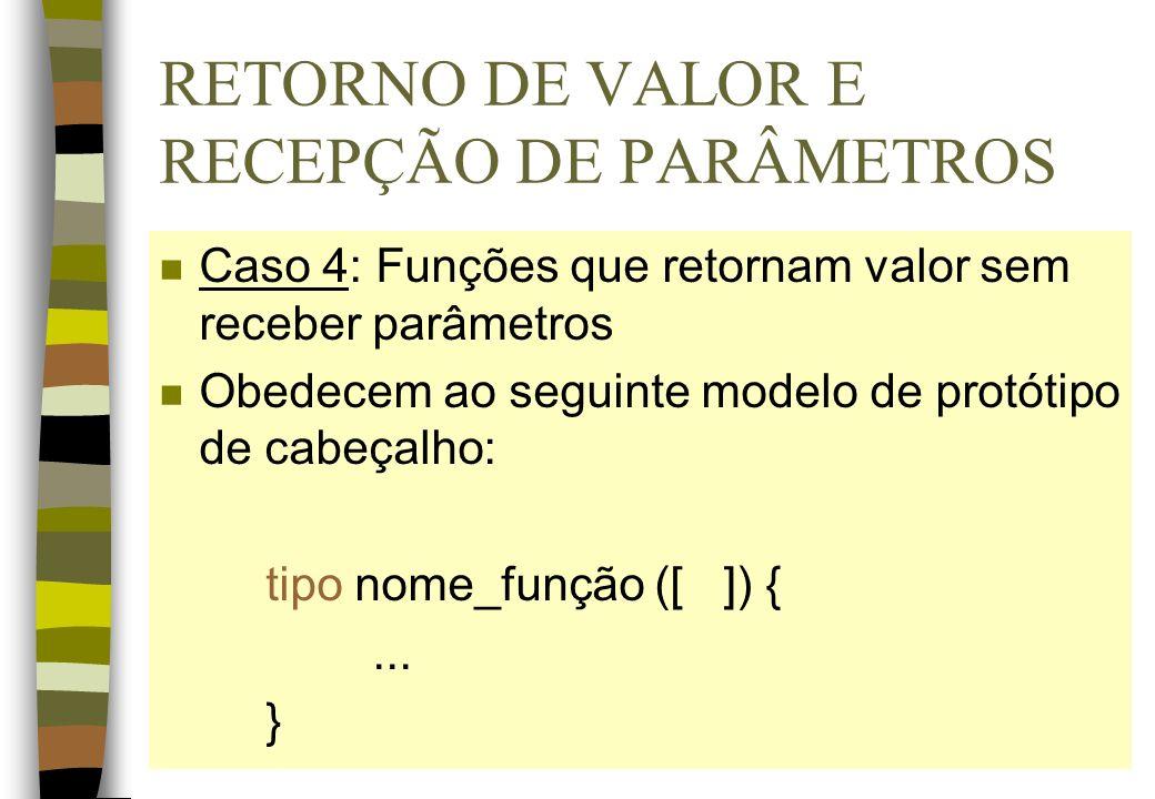 RETORNO DE VALOR E RECEPÇÃO DE PARÂMETROS n Caso 4: Funções que retornam valor sem receber parâmetros n Obedecem ao seguinte modelo de protótipo de ca
