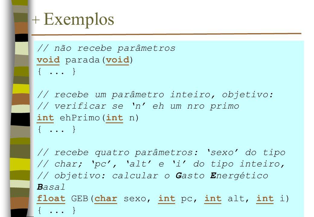 + Exemplos // não recebe parâmetros void parada(void) {... } // recebe um parâmetro inteiro, objetivo: // verificar se n eh um nro primo int ehPrimo(i