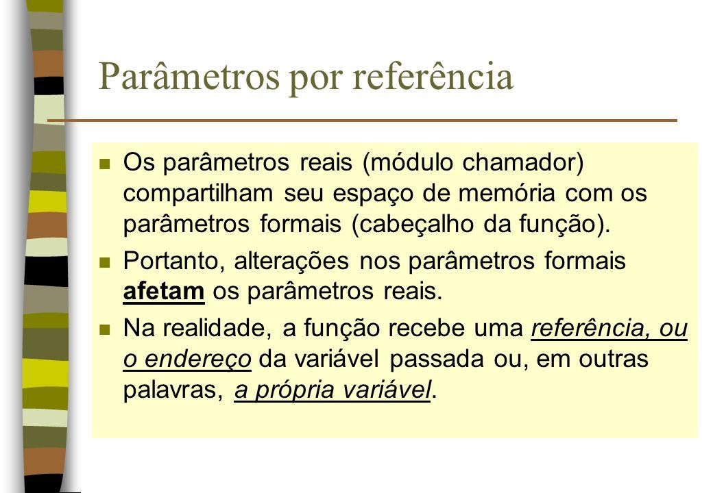 Parâmetros por referência n Os parâmetros reais (módulo chamador) compartilham seu espaço de memória com os parâmetros formais (cabeçalho da função).