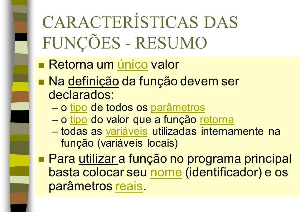 CARACTERÍSTICAS DAS FUNÇÕES - RESUMO n Retorna um único valor n Na definição da função devem ser declarados: –o tipo de todos os parâmetros –o tipo do