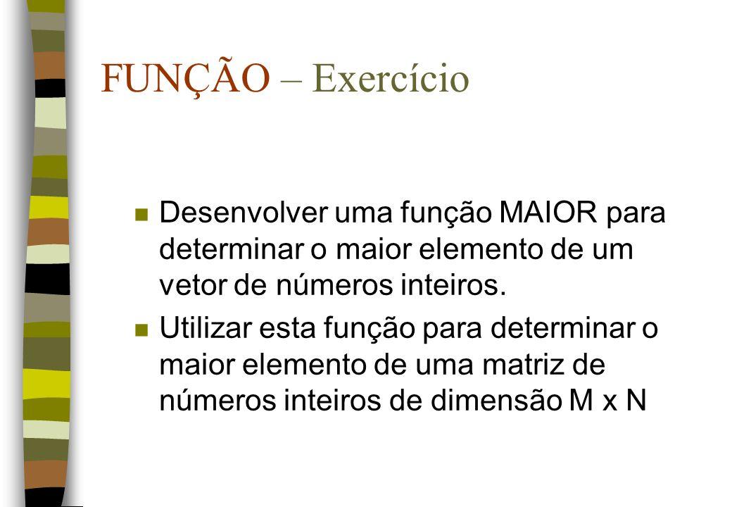 FUNÇÃO – Exercício n Desenvolver uma função MAIOR para determinar o maior elemento de um vetor de números inteiros. n Utilizar esta função para determ