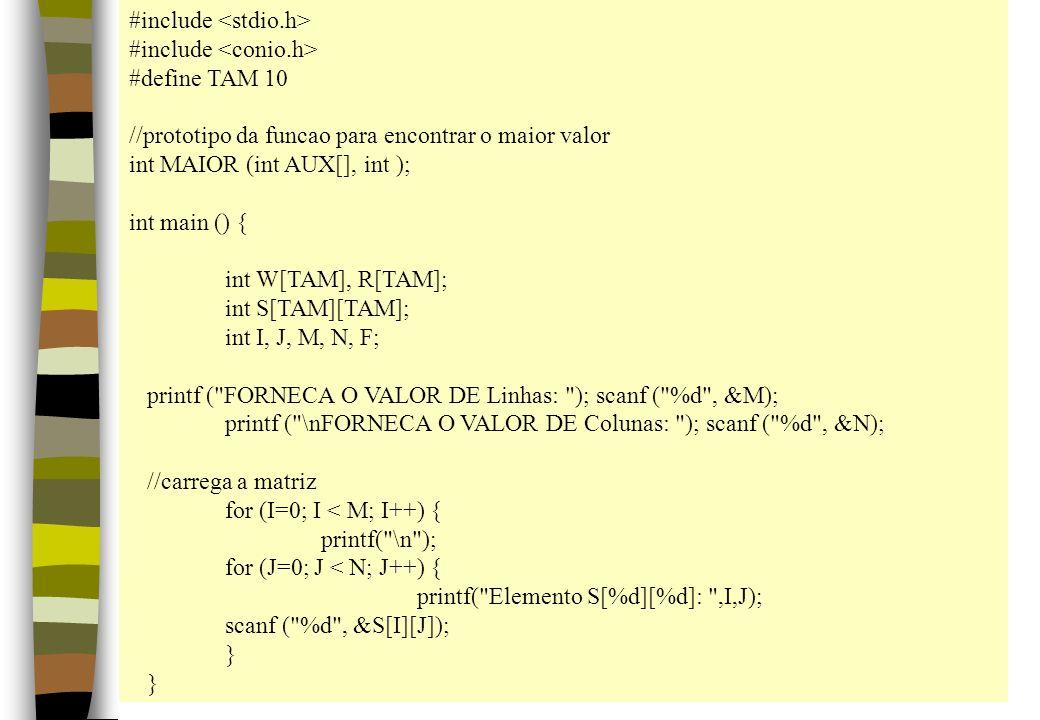 #include #define TAM 10 //prototipo da funcao para encontrar o maior valor int MAIOR (int AUX[], int ); int main () { int W[TAM], R[TAM]; int S[TAM][T