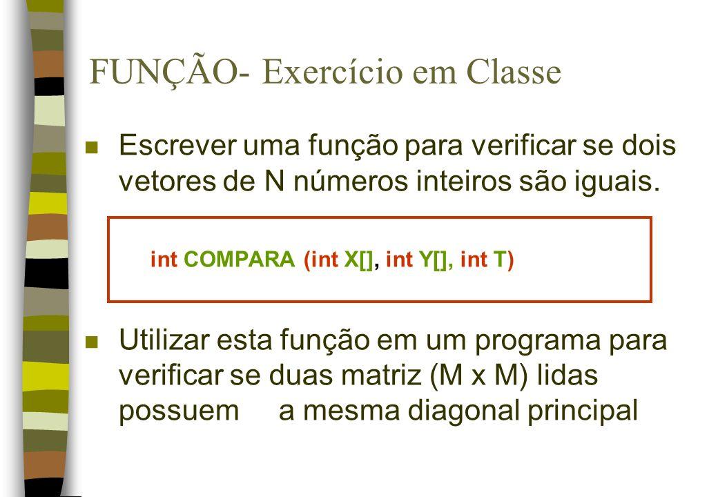 FUNÇÃO- Exercício em Classe n Escrever uma função para verificar se dois vetores de N números inteiros são iguais. int COMPARA (int X[], int Y[], int