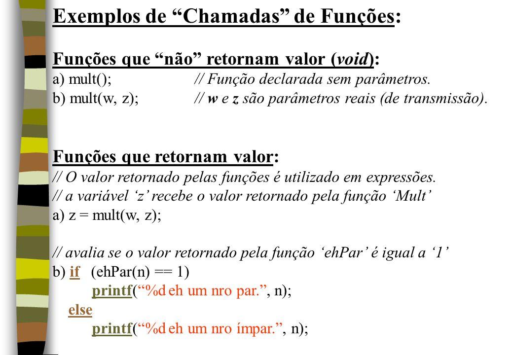 Exemplos de Chamadas de Funções: Funções que não retornam valor (void): a) mult();// Função declarada sem parâmetros. b) mult(w, z);// w e z são parâm