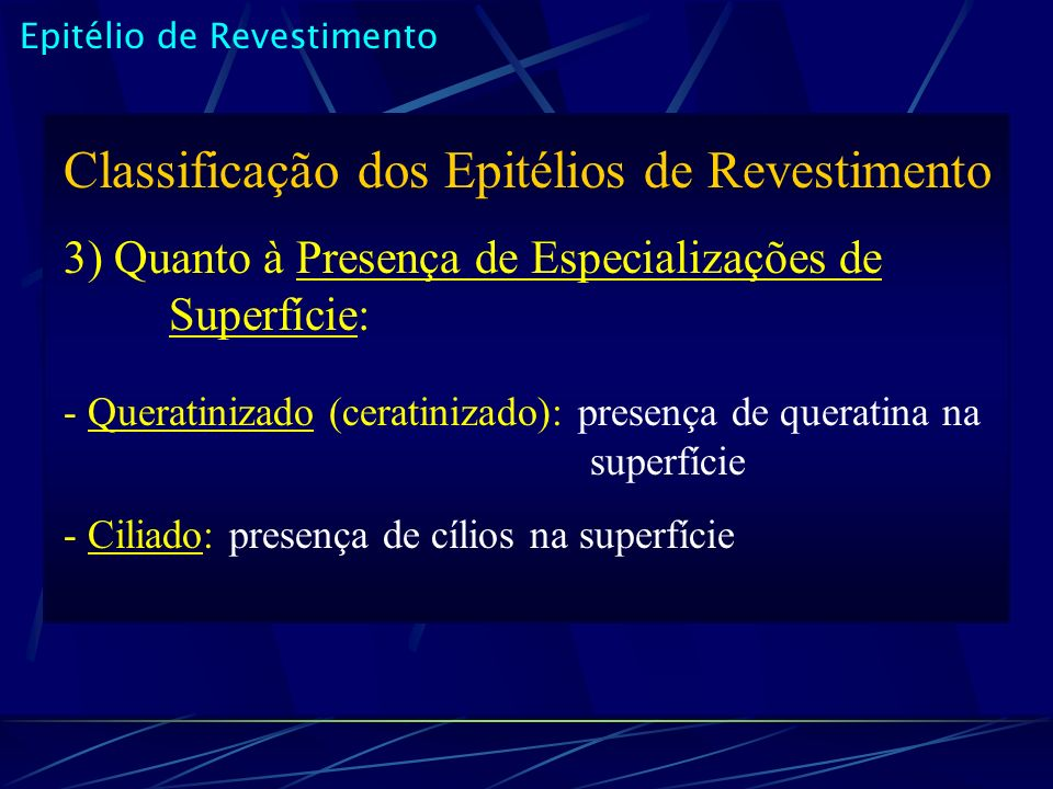 Classificação dos Epitélios de Revestimento 3) Quanto à Presença de Especializações de Superfície: - Queratinizado (ceratinizado): presença de queratina na superfície - Ciliado: presença de cílios na superfície