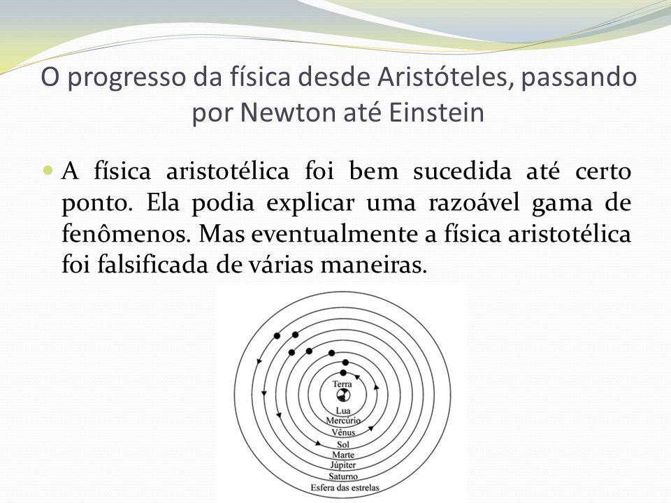 O progresso da física desde Aristóteles, passando por Newton até Einstein A física aristotélica foi bem sucedida até certo ponto. Ela podia explicar u
