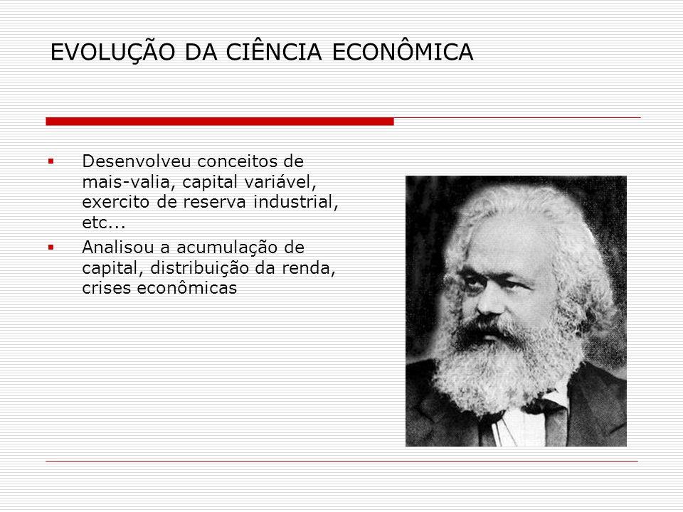 EVOLUÇÃO DA CIÊNCIA ECONÔMICA Desenvolveu conceitos de mais-valia, capital variável, exercito de reserva industrial, etc... Analisou a acumulação de c