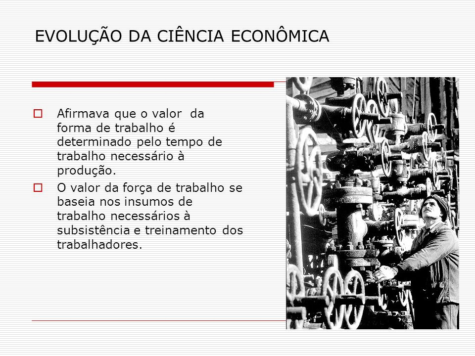EVOLUÇÃO DA CIÊNCIA ECONÔMICA Afirmava que o valor da forma de trabalho é determinado pelo tempo de trabalho necessário à produção. O valor da força d