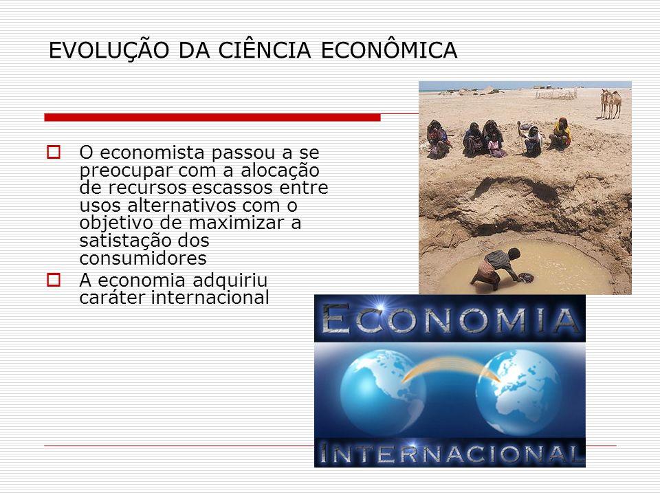 EVOLUÇÃO DA CIÊNCIA ECONÔMICA O economista passou a se preocupar com a alocação de recursos escassos entre usos alternativos com o objetivo de maximiz