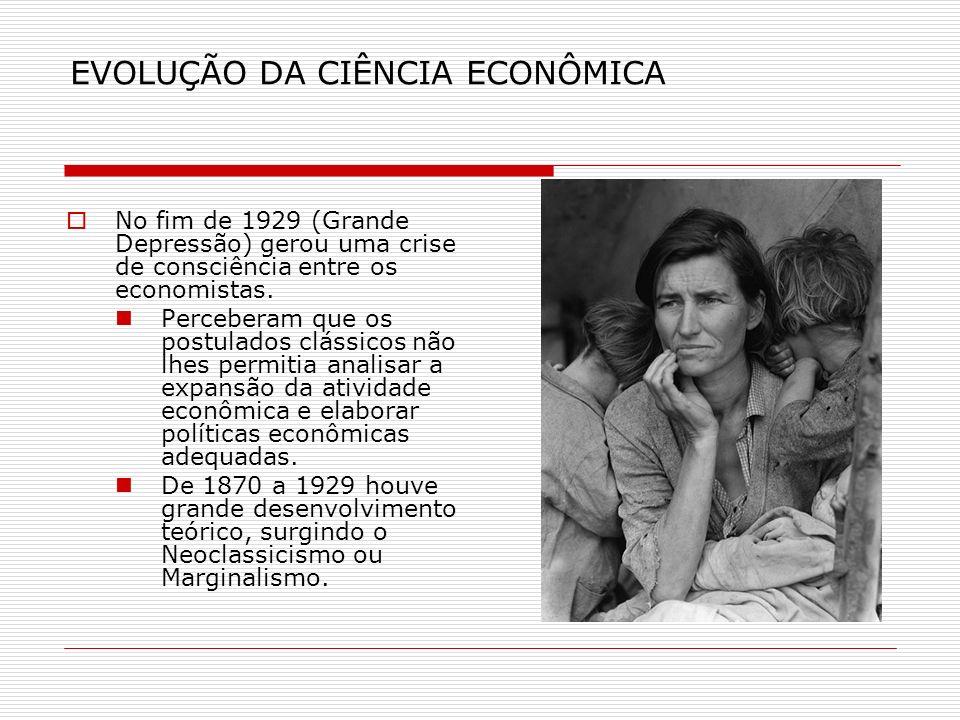EVOLUÇÃO DA CIÊNCIA ECONÔMICA No fim de 1929 (Grande Depressão) gerou uma crise de consciência entre os economistas. Perceberam que os postulados clás