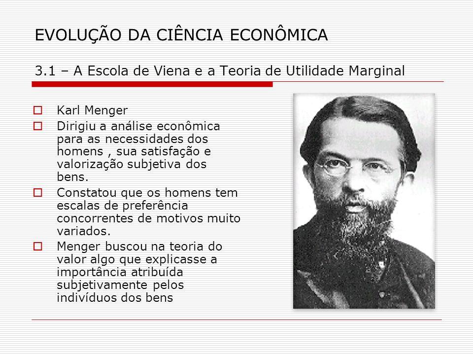 EVOLUÇÃO DA CIÊNCIA ECONÔMICA 3.1 – A Escola de Viena e a Teoria de Utilidade Marginal Karl Menger Dirigiu a análise econômica para as necessidades do
