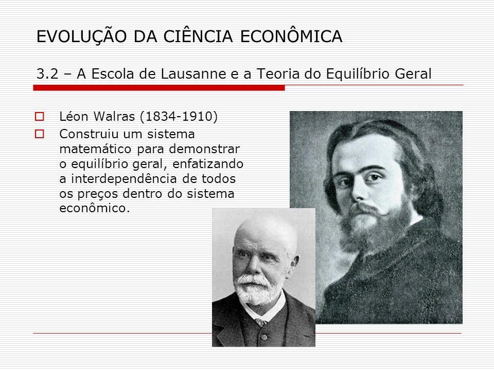 EVOLUÇÃO DA CIÊNCIA ECONÔMICA 3.2 – A Escola de Lausanne e a Teoria do Equilíbrio Geral Léon Walras (1834-1910) Construiu um sistema matemático para d