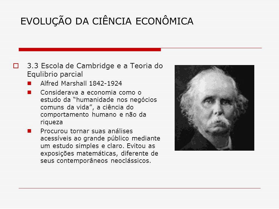 EVOLUÇÃO DA CIÊNCIA ECONÔMICA 3.3 Escola de Cambridge e a Teoria do Equlibrio parcial Alfred Marshall 1842-1924 Considerava a economia como o estudo d