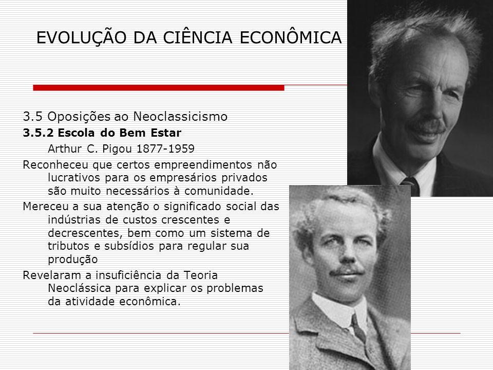 EVOLUÇÃO DA CIÊNCIA ECONÔMICA 3.5 Oposições ao Neoclassicismo 3.5.2 Escola do Bem Estar Arthur C. Pigou 1877-1959 Reconheceu que certos empreendimento