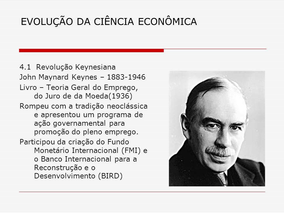 EVOLUÇÃO DA CIÊNCIA ECONÔMICA 4.1 Revolução Keynesiana John Maynard Keynes – 1883-1946 Livro – Teoria Geral do Emprego, do Juro de da Moeda(1936) Romp