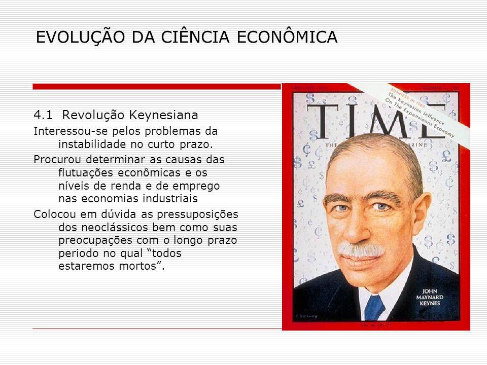 EVOLUÇÃO DA CIÊNCIA ECONÔMICA 4.1 Revolução Keynesiana Interessou-se pelos problemas da instabilidade no curto prazo. Procurou determinar as causas da