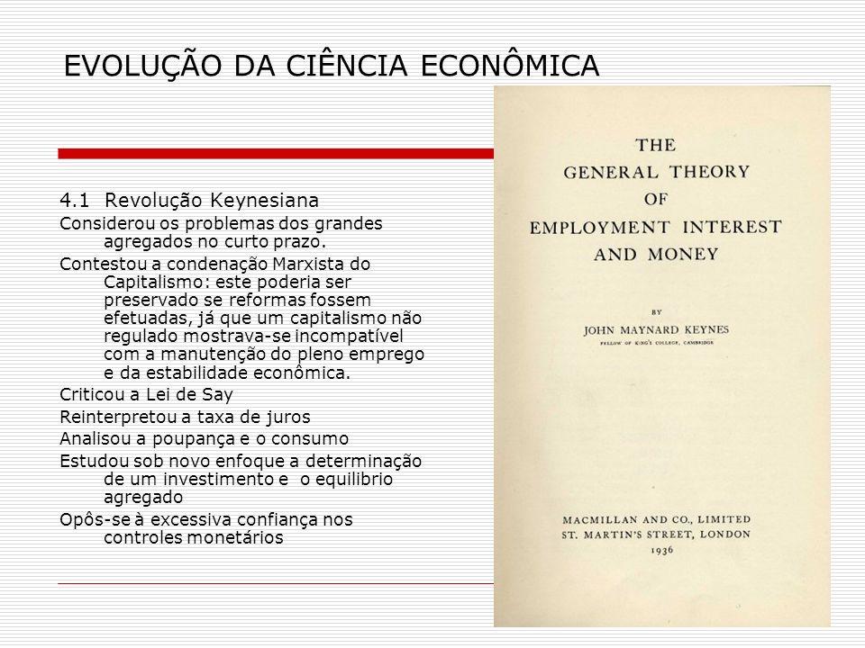 EVOLUÇÃO DA CIÊNCIA ECONÔMICA 4.1 Revolução Keynesiana Considerou os problemas dos grandes agregados no curto prazo. Contestou a condenação Marxista d