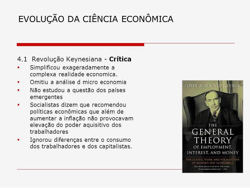EVOLUÇÃO DA CIÊNCIA ECONÔMICA 4.1 Revolução Keynesiana - Crítica Simplificou exageradamente a complexa realidade economica. Omitiu a análise d micro e