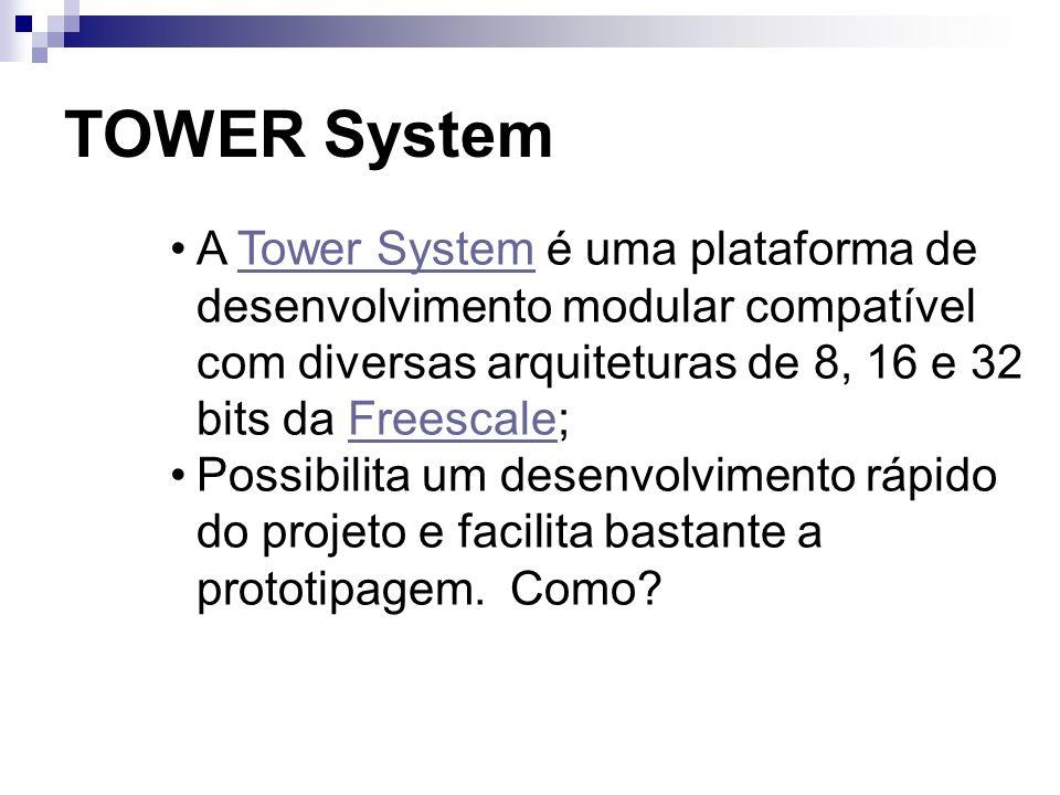 TOWER System A Tower System é uma plataforma de desenvolvimento modular compatível com diversas arquiteturas de 8, 16 e 32 bits da Freescale;Tower Sys